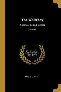 The Whiteboy: A Story of Ireland, in 1882; Volume II