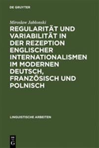 Regularität Und Variabilität in Der Rezeption Englischer Internationalismen Im Modernen Deutsch, Französisch Und Polnisch