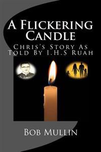 A Flickering Candle: Chris's Story as Told to I.H.S Ruah