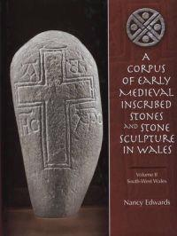 Corpus of Early Medieval Inscribed Stones And Stone Sculpture in Wales