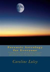 Forensic Astrology for Everyone: You Don't Need to Be an Astrologer to Locate Lost Objects, Find Missing Persons, Solve Mysteries or Predict the Outco