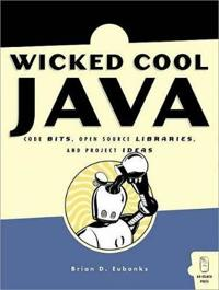 Wicked Cool Java, Code Bits, Open-Source Libraries and Project Ideas