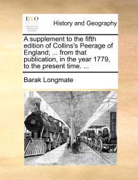 A Supplement to the Fifth Edition of Collins's Peerage of England; ... from That Publication, in the Year 1779, to the Present Time. ...