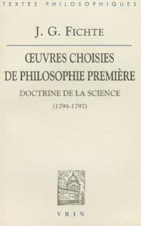 J.G. Fichte: Iuvres Choisies de Philosophie Premiere: Doctrine de La Science (1794-1797)