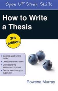 How to write a thesis : [develop good writing habits, overcome writer's block, understand the assessment process, get the most from your supervisor] / Rowena Murray