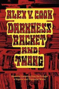 Darkness Racket and Twang - Essential Listening from the Fringes of Popular and Unpopular Music