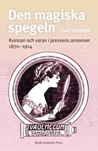 Den magiska spegeln : kvinnan och varan i pressens annonser 1870 - 1914