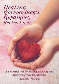 Healing Wounded Hearts Repairing Broken Lives: An Essential Tool for Healing, Restoring and Discovering Your True Destiny.