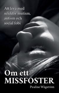 Om ett missfoster : att leva med selektiv mutism, autism och social fobi