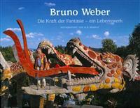 Bruno Weber: Das Kuenstlerische Lebenswerk