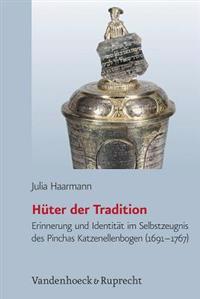 Huter Der Tradition: Erinnerung Und Identitat Im Selbstzeugnis Von Pinchas Katzenellenbogen (1691-1767)