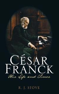 César Franck: His Life and Times