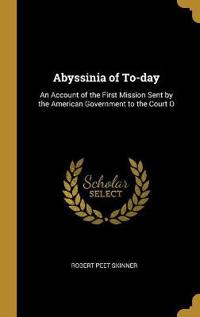Abyssinia of To-Day: An Account of the First Mission Sent by the American Government to the Court O