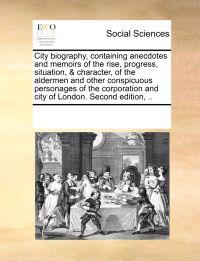 City Biography, Containing Anecdotes and Memoirs of the Rise, Progress, Situation, & Character, of the Aldermen and Other Conspicuous Personages of the Corporation and City of London. Second Edition, ..