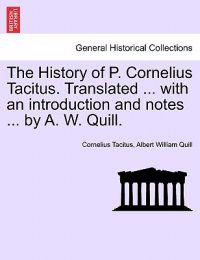 The History of P. Cornelius Tacitus. Translated ... with an Introduction and Notes ... by A. W. Quill.