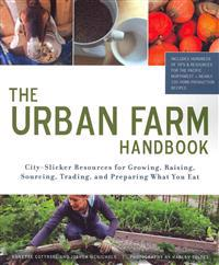 The Urban Farm Handbook: City-Slicker Resources for Growing, Raising, Sourcing, Trading, and Preparing What You Eat
