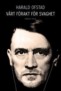 Vårt förakt för svaghet : nazismens normer och värderingar - och våra egna