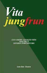 Vita jungfrun : och andra gestalter från 1800-talets svenska kyrkohistoria