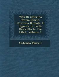 Vita Di Caterina Sforza Riario, Contessa D'imola, E Signora Di Forli: Descritta In Tre Libri, Volume 1