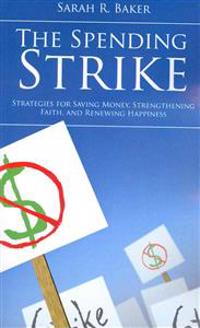 The Spending Strike: Strategies for Saving Money, Strengthening Faith, and Renewing Happiness