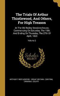 The Trials Of Arthur Thistlewood, And Others, For High Treason: At The Old Bailey Sessions-house, Commencing On Saturday, The 15th, And Ending On Thur