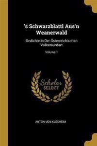's Schwarzblattl Aus'n Weanerwald: Gedichte In Der Österreichischen Volksmundart; Volume 1
