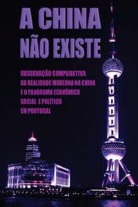 A China Não Existe: Observação Comparativa Da Realidade Moderna Na China E O Panorama Económico, Social E Político Em Portugal