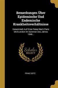 Bemerkungen Über Epidemische Und Endemische Krankheitsverhältnisse: Gesammelt Auf Einer Reise Nach Paris Und London Im Sommer Des Jahres 1846...