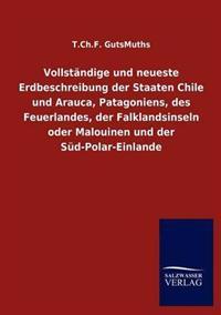 Vollst Ndige Und Neueste Erdbeschreibung Der Staaten Chile Und Arauca, Patagoniens, Des Feuerlandes, Der Falklandsinseln Oder Malouinen Und Der S D-Polar-Einlande