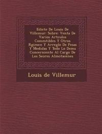 Edicte De Louis De Villemur: Sobre: Venta De Varios Art¿culos Comestibles Y Otros R¿gimen Y Arreglo De Pesas Y Medidas Y Todo Lo Dem¿s Concerniente Al
