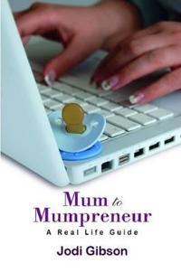 Mum to Mumpreneur - A Real Life Guide