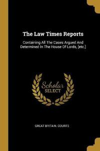 The Law Times Reports: Containing All The Cases Argued And Determined In The House Of Lords, [etc.]