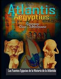 Atlantis . Aegyptius . Las Fuentes Egipcias de la Historia de la Atlantida: Evidencias Y Pruebas Indiciarias. Epitome de la Atlantida Historico-Cienti