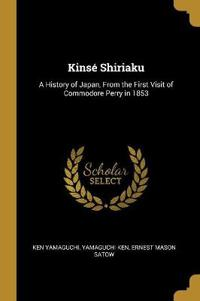 Kinsé Shiriaku: A History of Japan, from the First Visit of Commodore Perry in 1853
