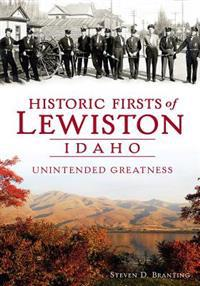 Historic Firsts of Lewiston, Idaho:: Unintended Greatness