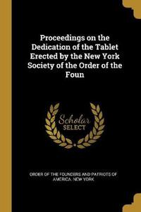 Proceedings on the Dedication of the Tablet Erected by the New York Society of the Order of the Foun