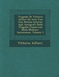 Tragedie Di Vittorio Alfieri Da Asti: Con Una Notizia Intorno Agli Autografi Delle Tragedie Conservati Nella Mediceo-laurenziana, Volume 1
