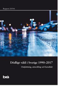Dödligt våld i Sverige 1990-2017. Brå rapport 2019:6 : omfattning, utveckling och karaktär