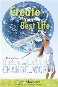Create Your Best Life: Unleash Your Charisma and Confidence to Change the World