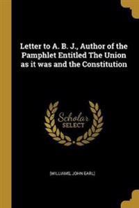 Letter to A. B. J., Author of the Pamphlet Entitled The Union as it was and the Constitution