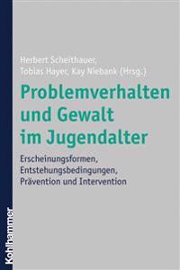 Problemverhalten Und Gewalt Im Jugendalter: Erscheinungsformen, Entstehungsbedingungen, Pravention Und Intervention