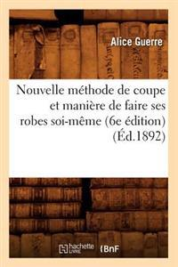 Nouvelle M�thode de Coupe Et Mani�re de Faire Ses Robes Soi-M�me (6e �dition) (�d.1892)