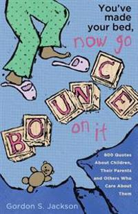 You've Made Your Bed, Now Go Bounce on It: 800 Quotations about Children, Their Parents and Others Who Care about Them