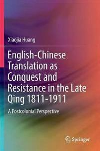 English-Chinese Translation as Conquest and Resistance in the Late Qing 1811-1911