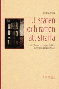 EU, staten och rätten att straffa : problem och principer för EU:s straffrättsliga lagstiftning