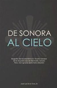 de Sonora Al Cielo: Biografia del Excelentisimo Sr. Vicario General de La Arquidiocesis de Hermosillo, Sonora Pbro. Don Ignacio de La Torr