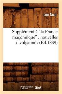 Suppl�ment � La France Ma�onnique: Nouvelles Divulgations (Ed.1889)