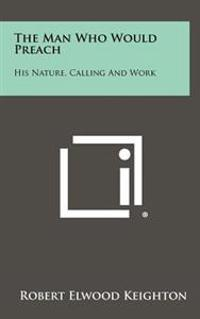 The Man Who Would Preach: His Nature, Calling and Work