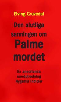 Den slutliga sanningen om Palmemordet : en annorlunda mordutredning : nygamla indicier