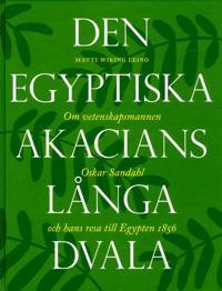 Den egyptiska akacians långa dvala : om vetenskapsmannen Oskar Sandahl och hans resa till Egypten 1856